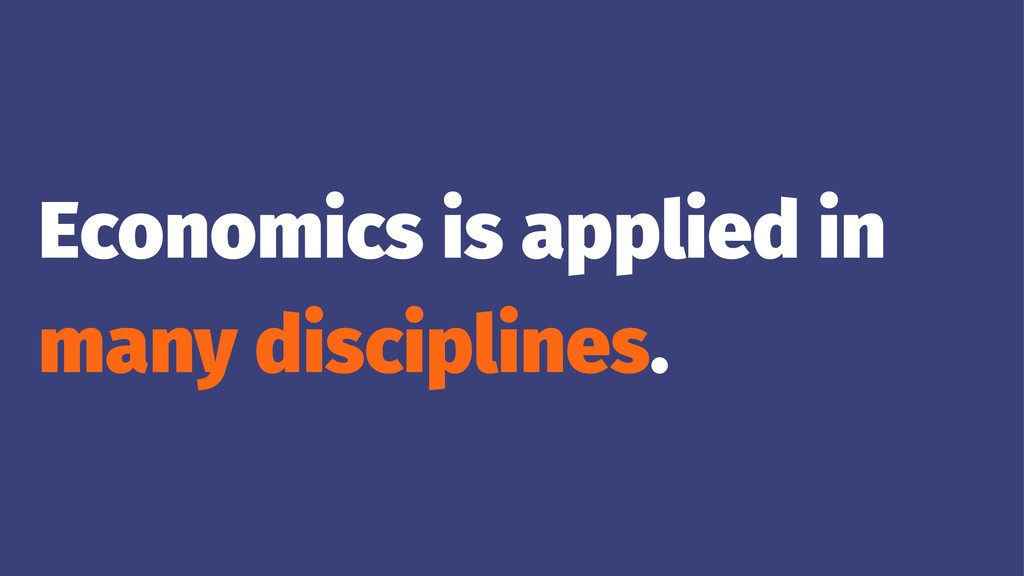 Economics is applied in many disciplines.