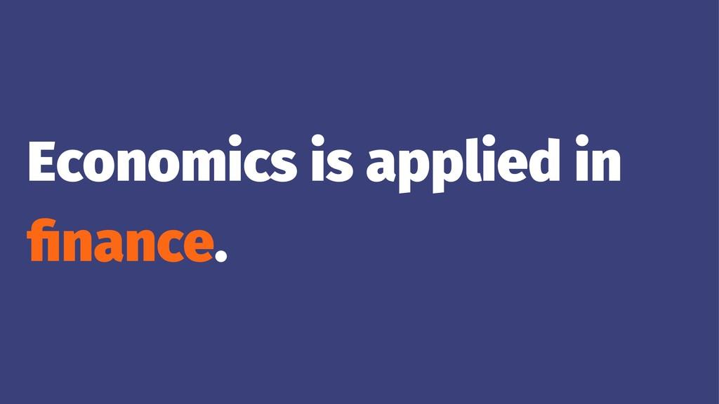 Economics is applied in finance.