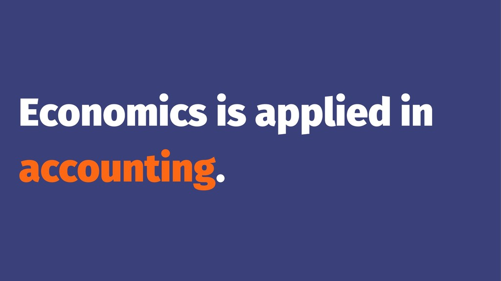 Economics is applied in accounting.