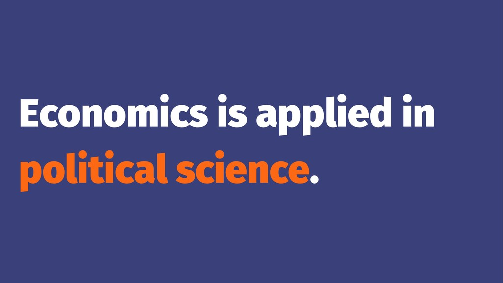 Economics is applied in political science.