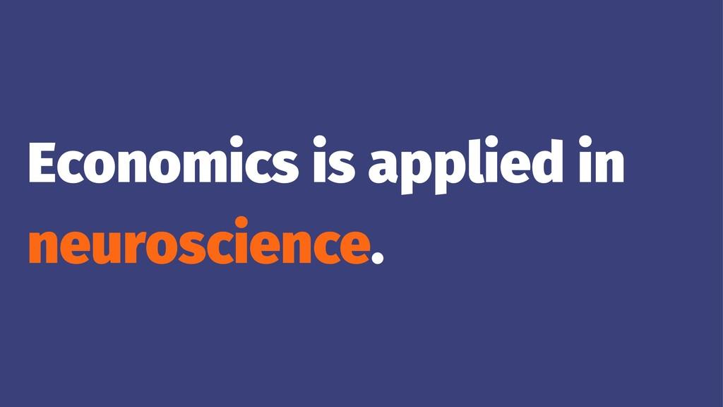 Economics is applied in neuroscience.