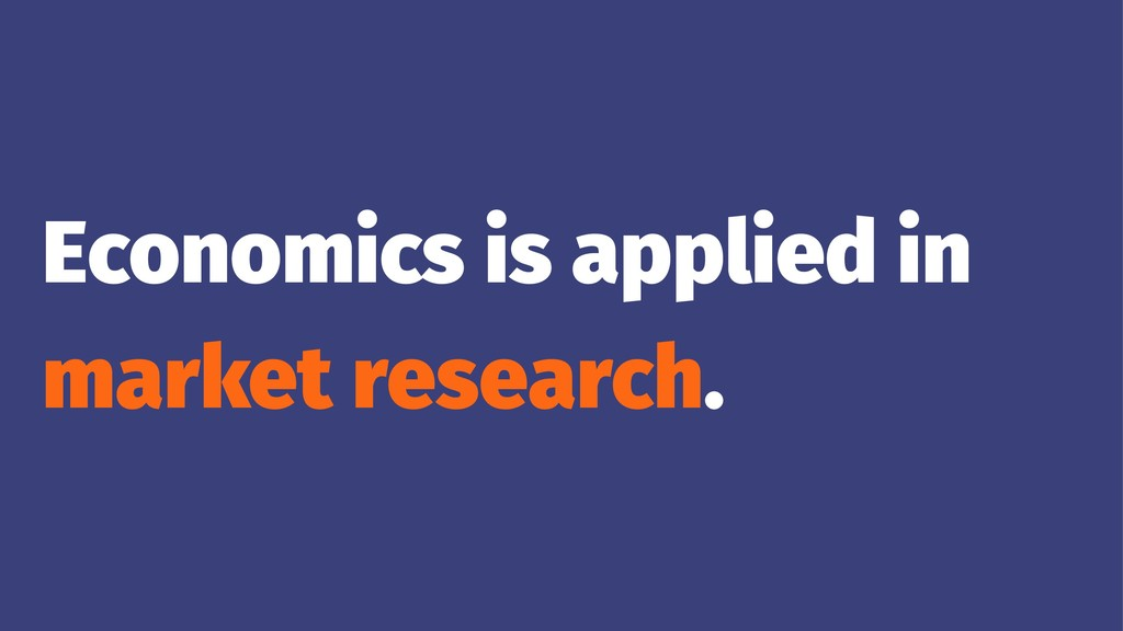 Economics is applied in market research.