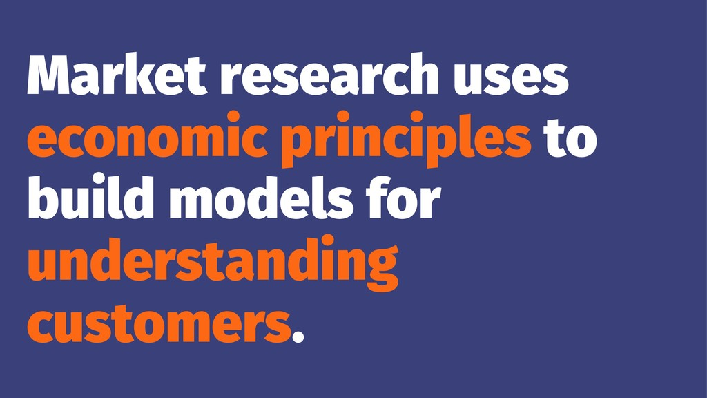 Market research uses economic principles to bui...