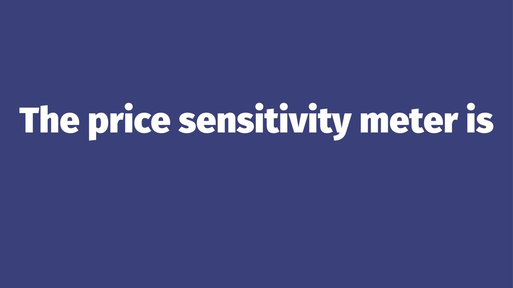 The price sensitivity meter is ...