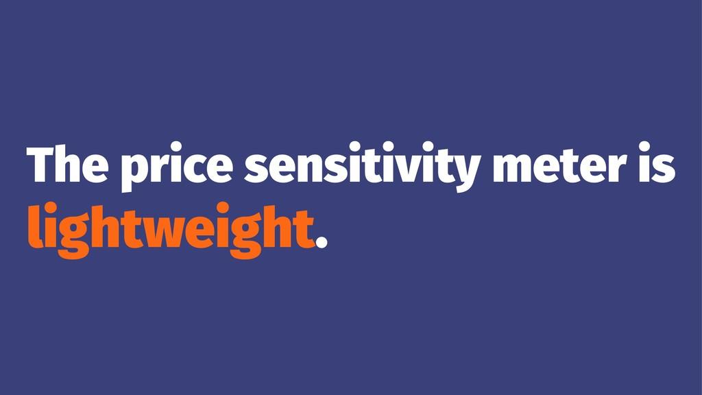 The price sensitivity meter is lightweight.