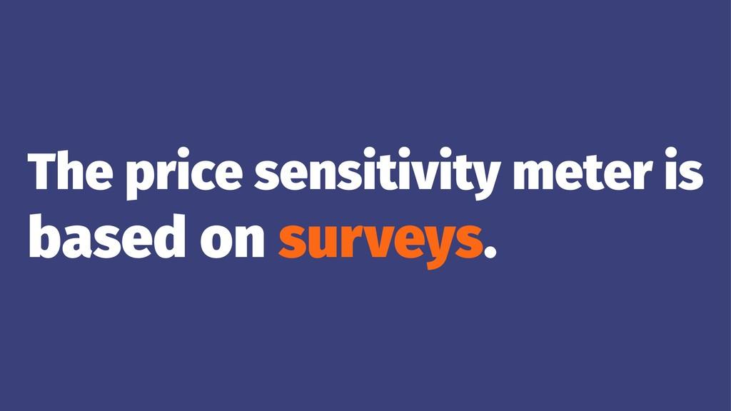 The price sensitivity meter is based on surveys.