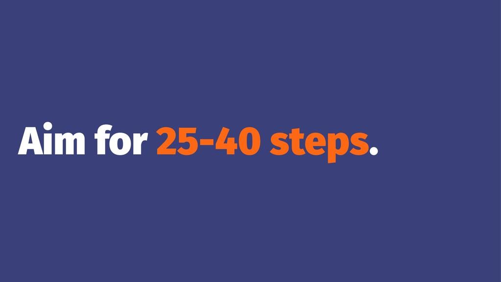 Aim for 25-40 steps.