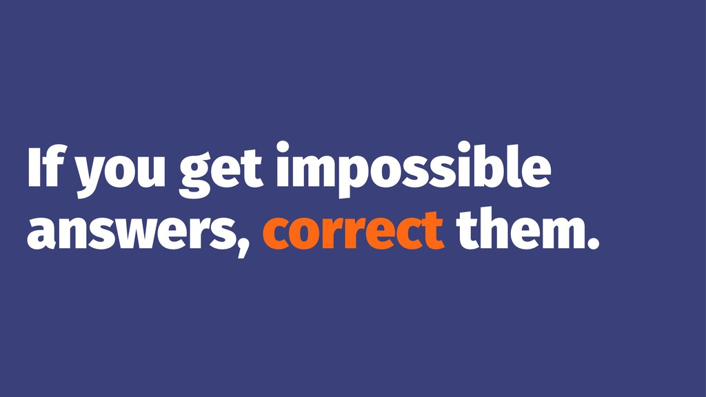 If you get impossible answers, correct them.