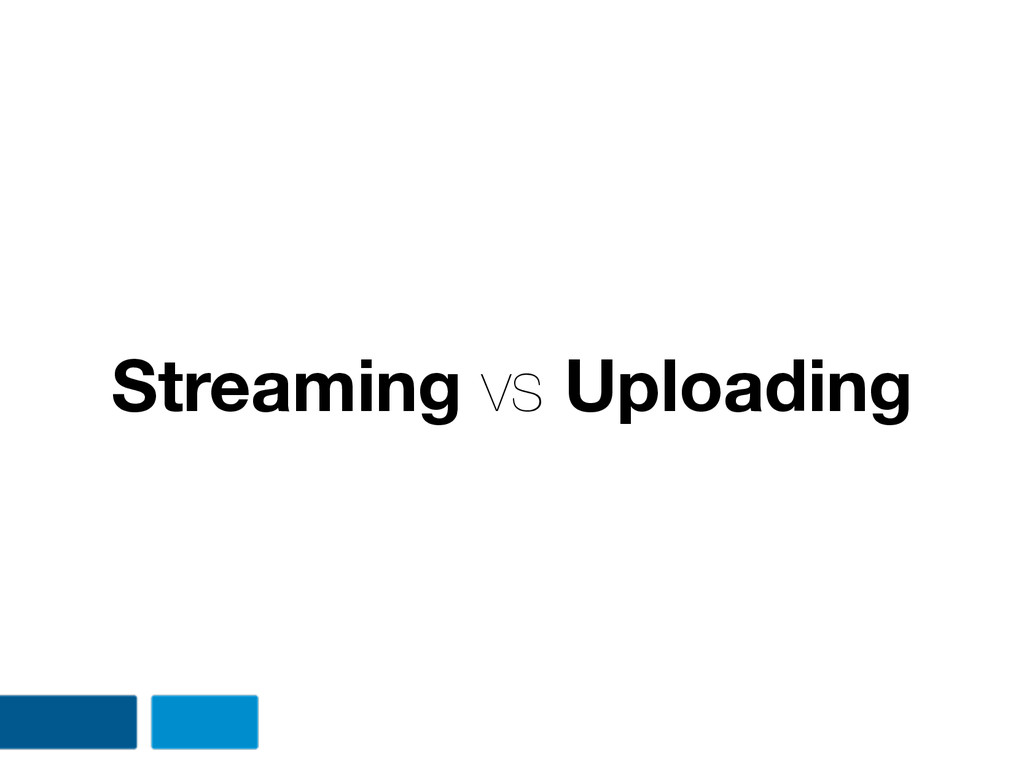 Streaming vs Uploading