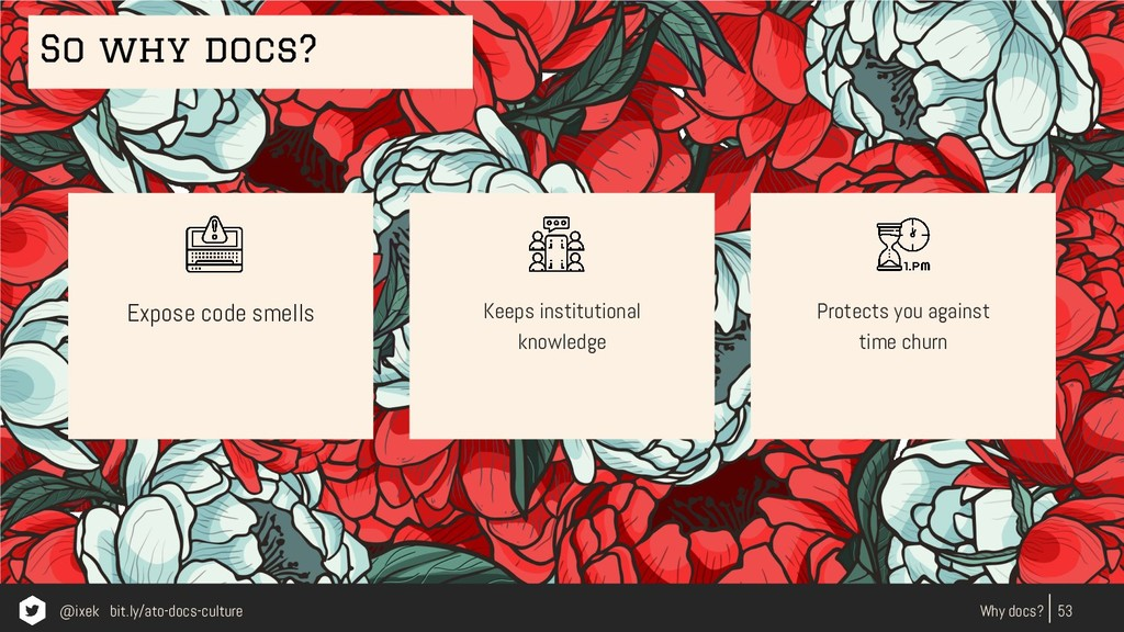 Expose code smells 53 Why docs? Keeps instituti...