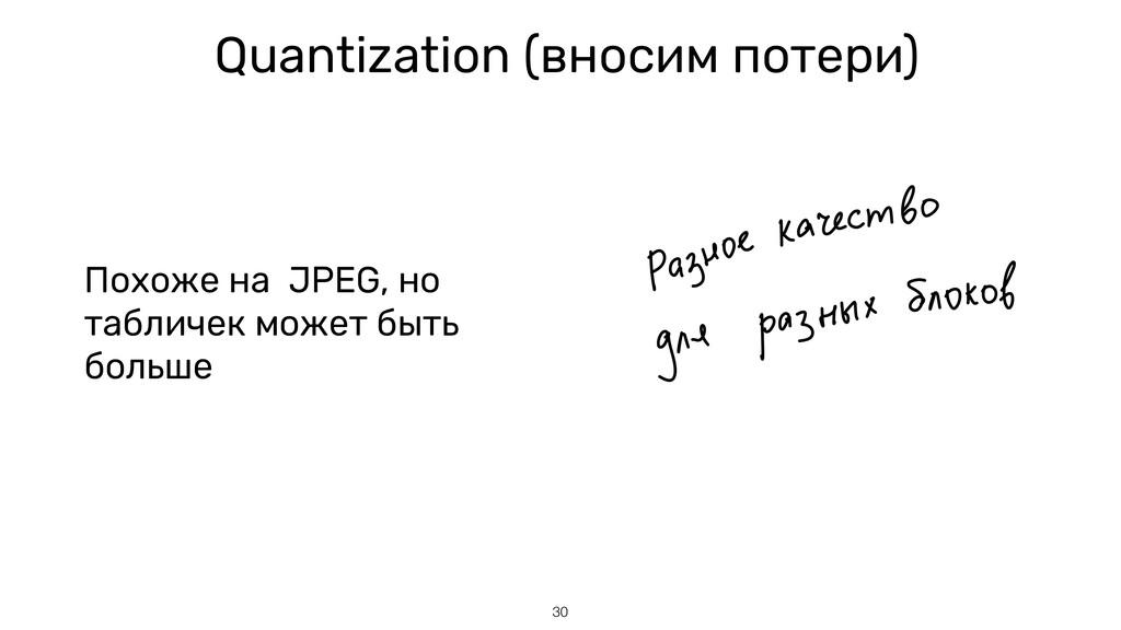 30 Quantization (вносим потери) Похоже на JPEG,...