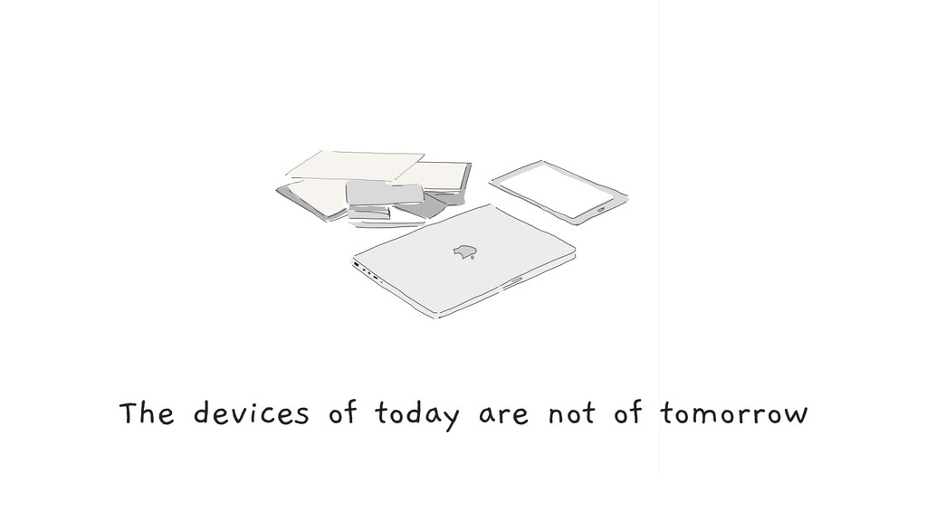 The devices of today are not of tomorrow