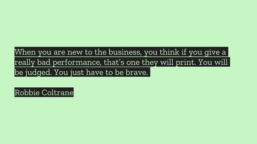When you are new to the business, you think if ...