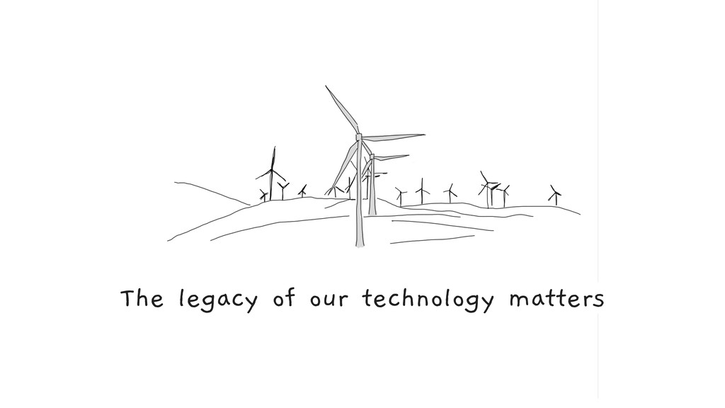 The legacy of our technology matters
