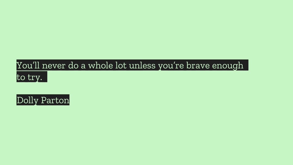 You'll never do a whole lot unless you're brave...