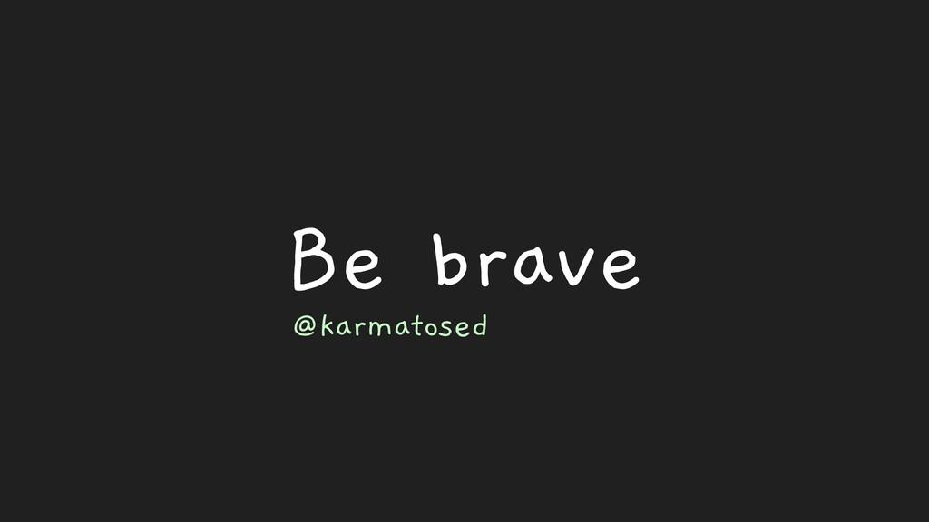 Be brave @karmatosed