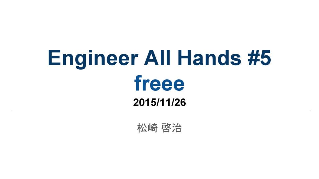 Engineer All Hands #5 freee 2015/11/26 松崎 啓治