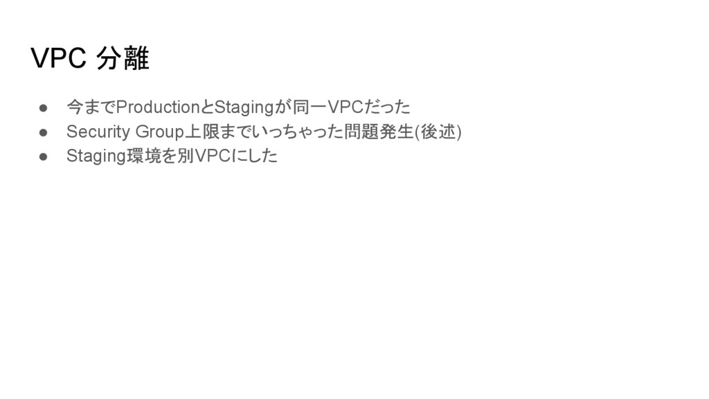 VPC 分離 ● 今までProductionとStagingが同一VPCだった ● Secur...