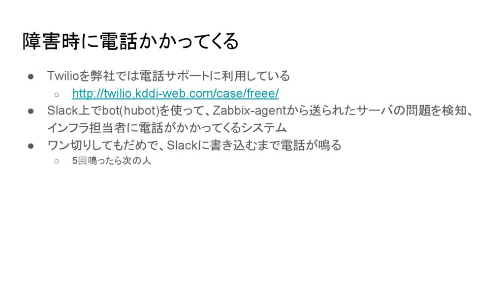 障害時に電話かかってくる ● Twilioを弊社では電話サポートに利用している ○ http:...