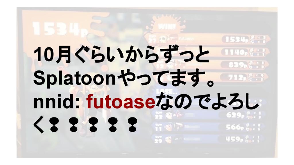 10月ぐらいからずっと Splatoonやってます。 nnid: futoaseなのでよろし ...
