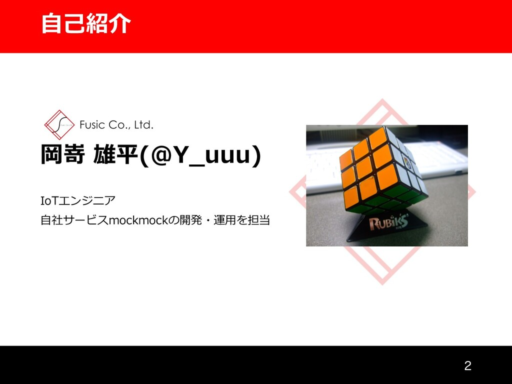 ⾃⼰紹介 岡嵜 雄平(@Y_uuu) IoTエンジニア ⾃社サービスmockmockの開発・運...