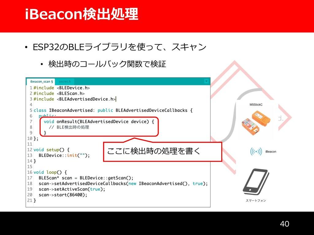 iBeacon検出処理  • ESP32のBLEライブラリを使って、スキャン • 検出時の...