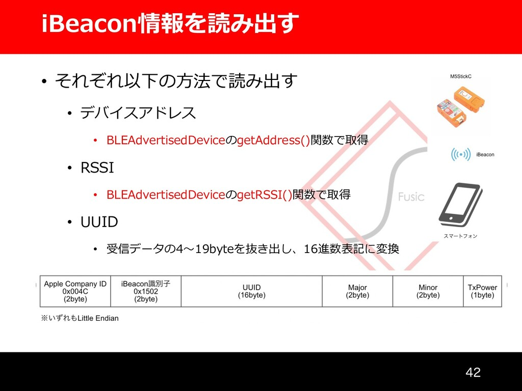 iBeacon情報を読み出す  • それぞれ以下の⽅法で読み出す • デバイスアドレス •...