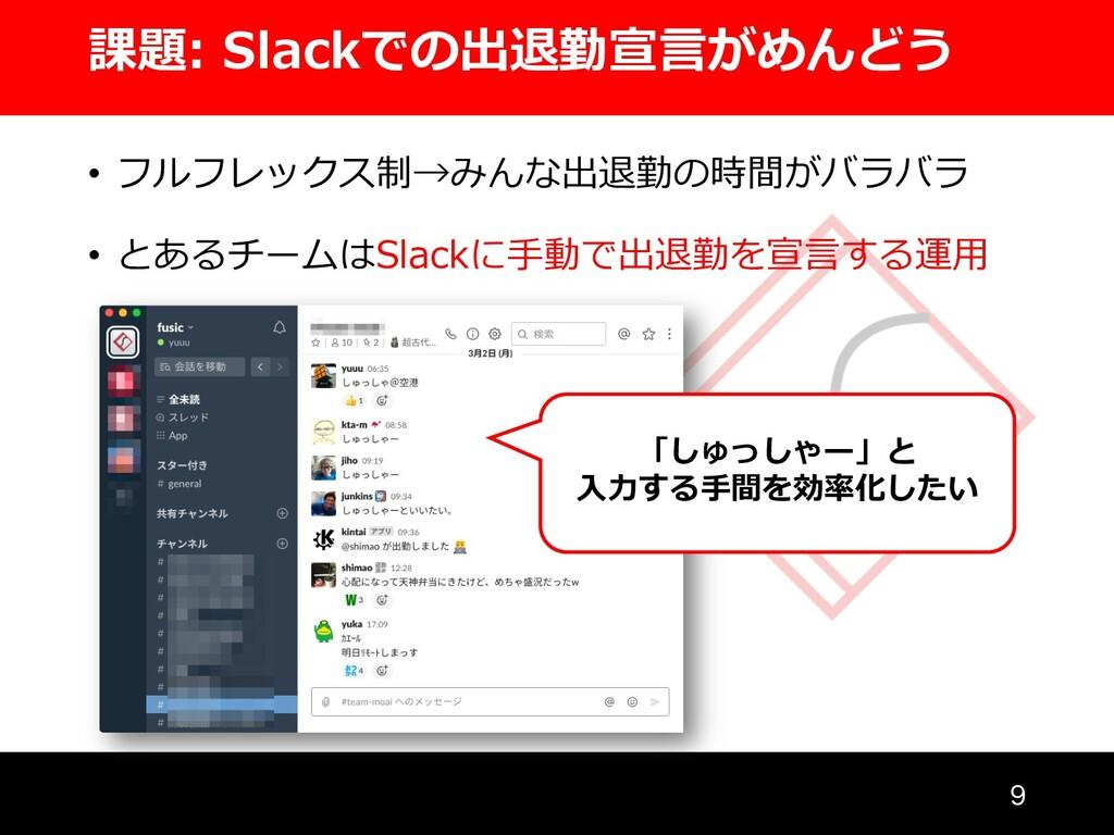 課題: Slackでの出退勤宣⾔がめんどう  • フルフレックス制→みんな出退勤の時間がバラ...