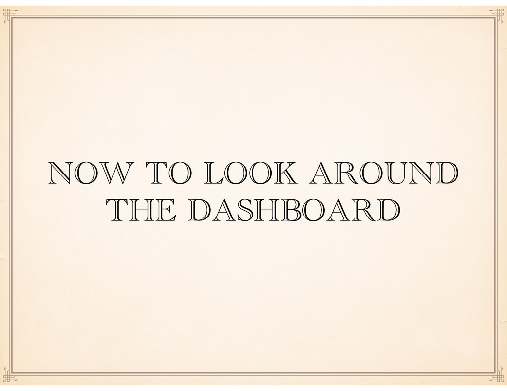 NOW TO LOOK AROUND THE DASHBOARD