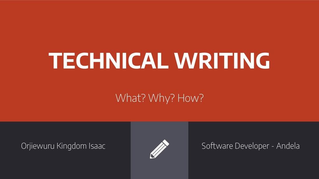TECHNICAL WRITING What? Why? How? Orjiewuru Kin...