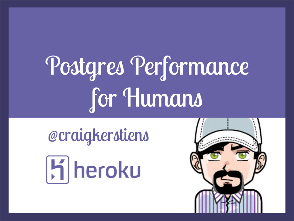 Postgres Performance for Humans @craigkerstiens