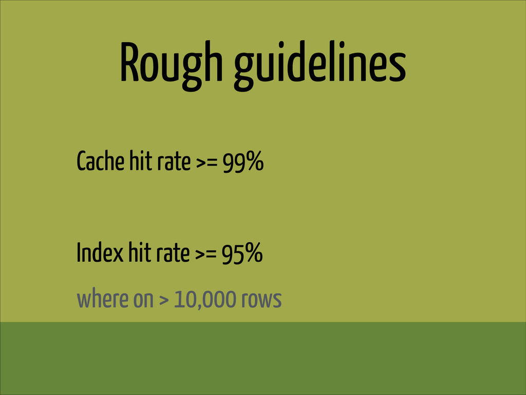 Rough guidelines Cache hit rate >= 99% ! Index ...