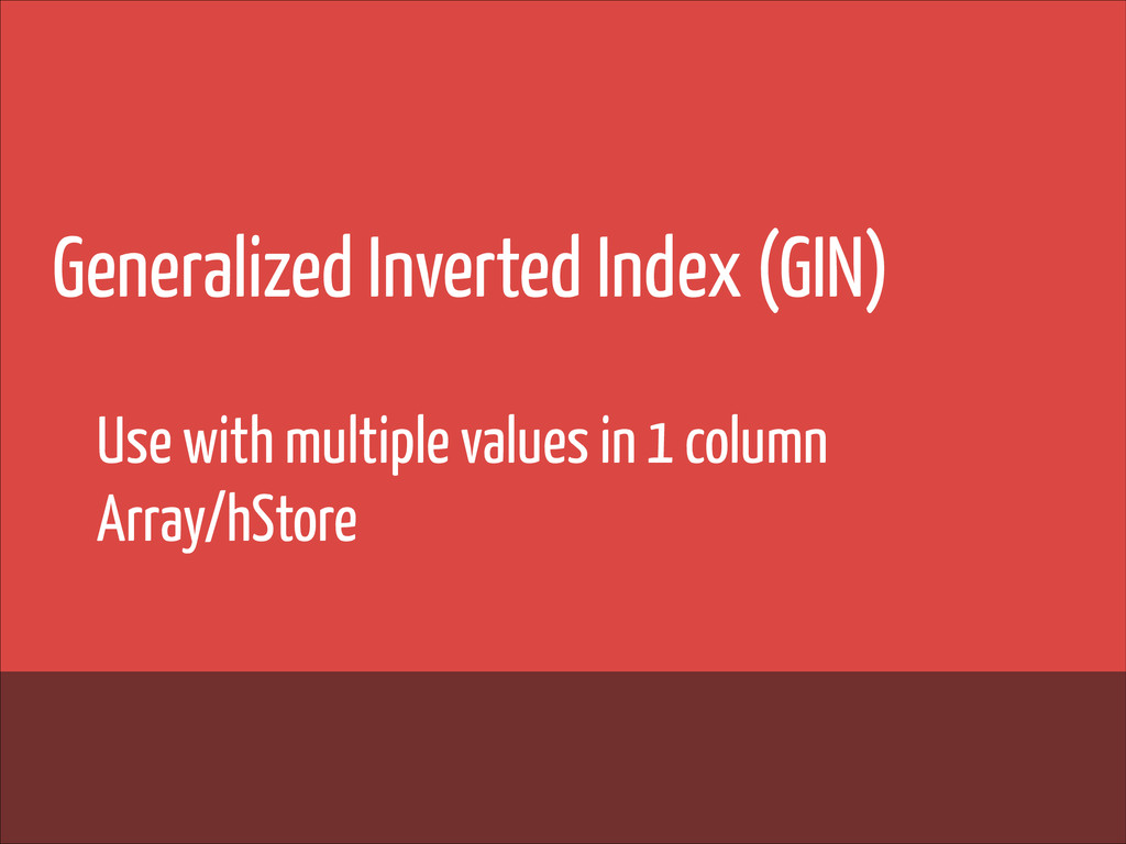 Generalized Inverted Index (GIN) ! ! ! Use with...