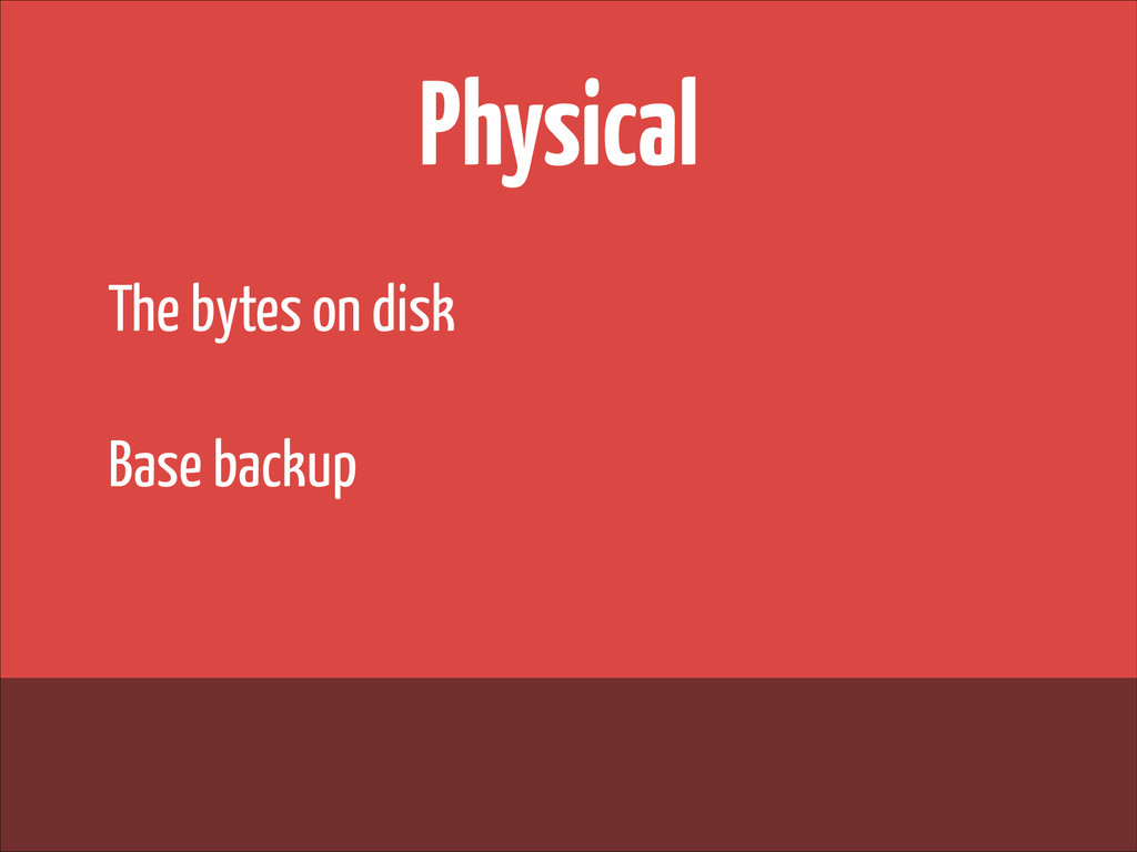 Physical The bytes on disk ! Base backup