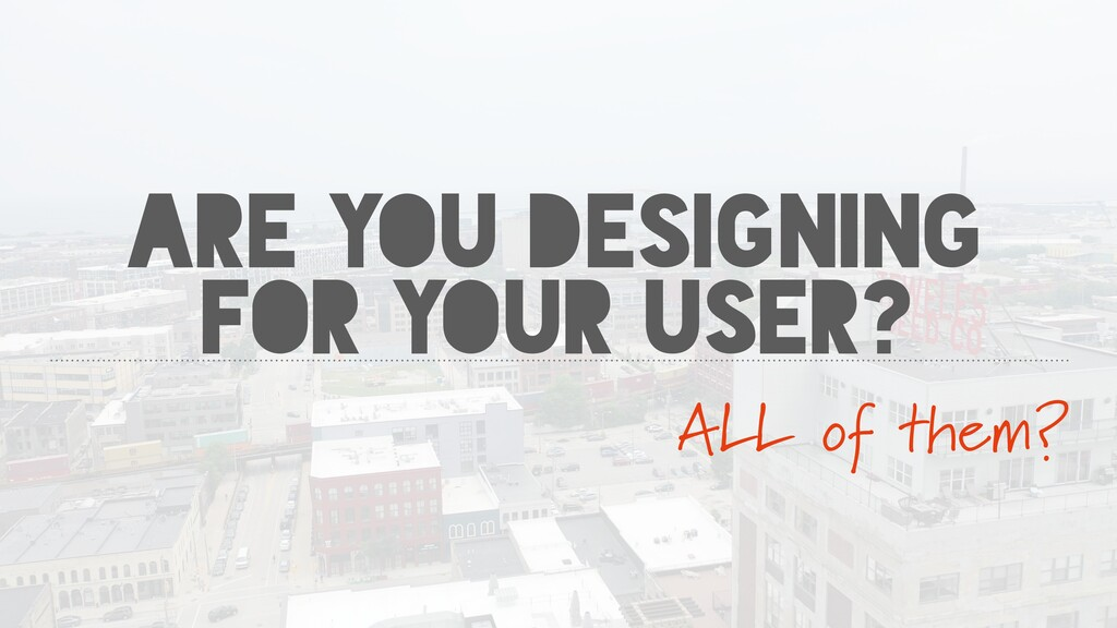 ARE YOU DESIGNING FOR YOUR USER? ALL of them?