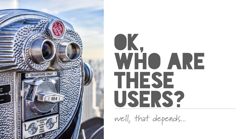OK, WHO ARE THESE USERS? well, that depends...