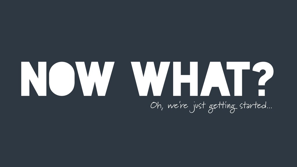 NOW WHAT? Oh, we're just getting started...
