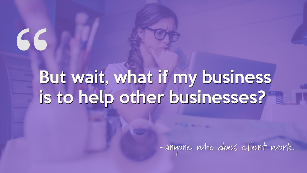 """"""" But wait, what if my business is to help othe..."""