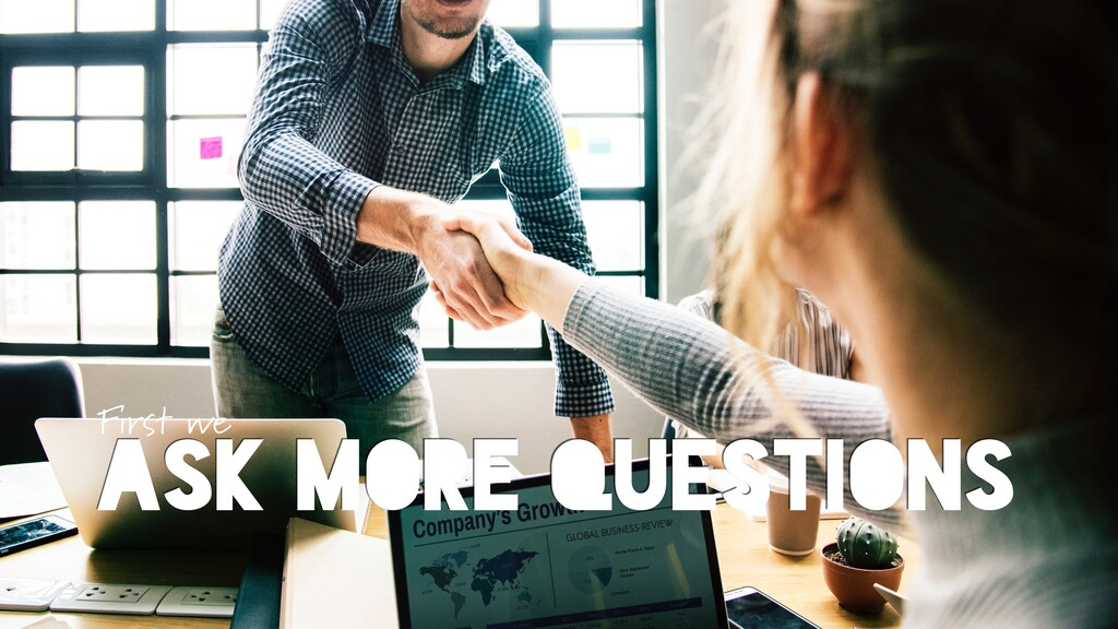 ASK MORE QUESTIONS First we