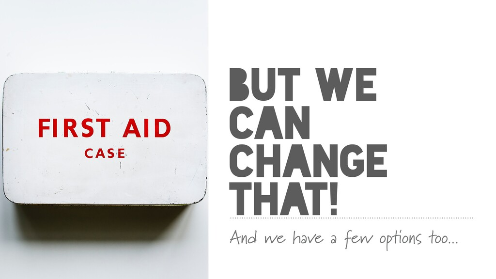 BUT WE CAN CHANGE THAT! And we have a few optio...