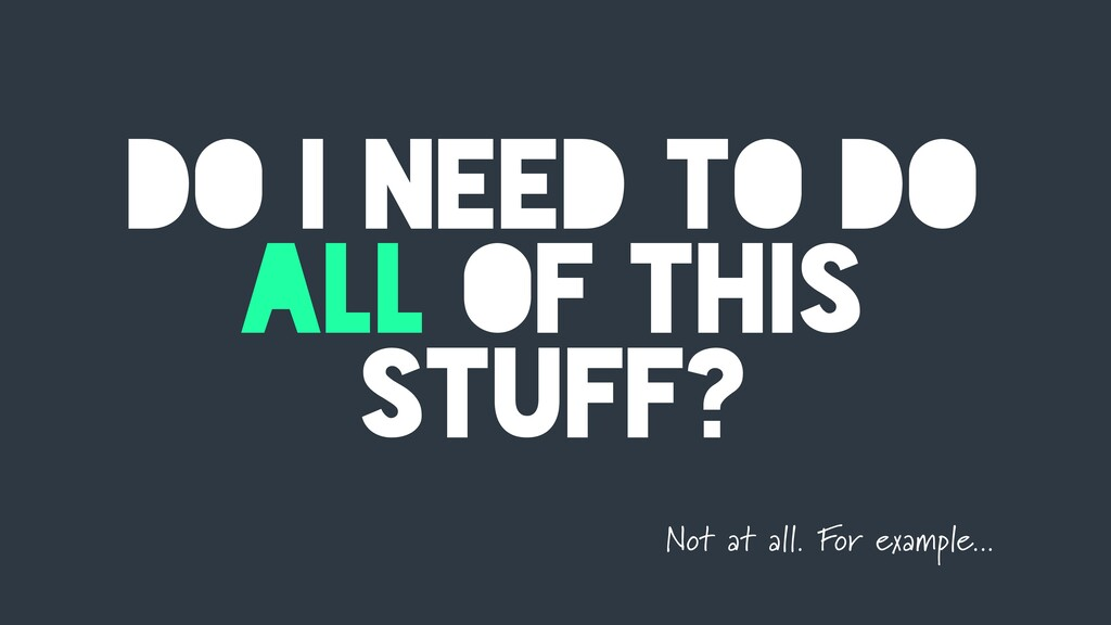 DO I NEED TO DO ALL OF THIS STUFF? Not at all. ...