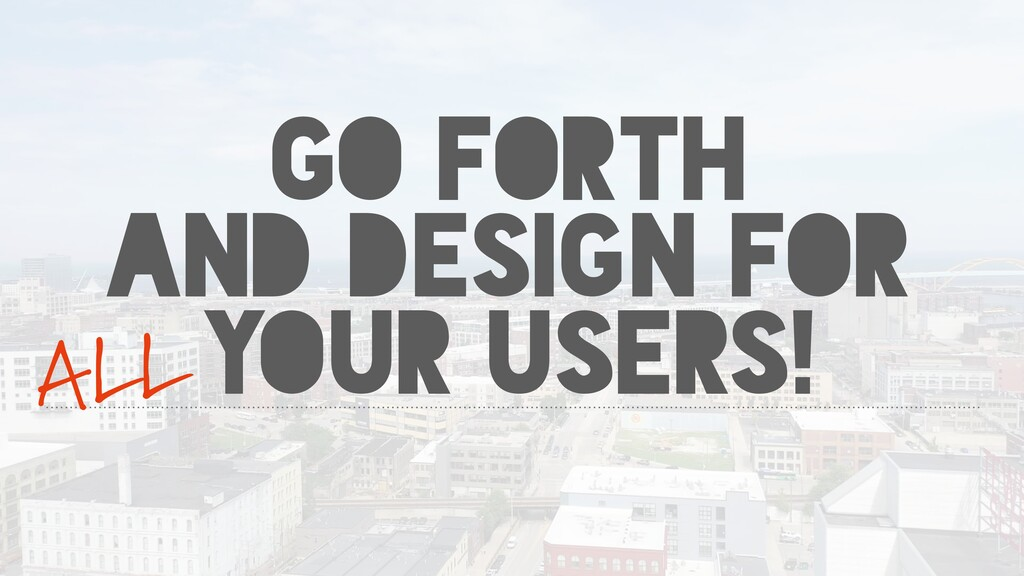 GO FORTH AND DESIGN FOR YOUR USERS! ALL