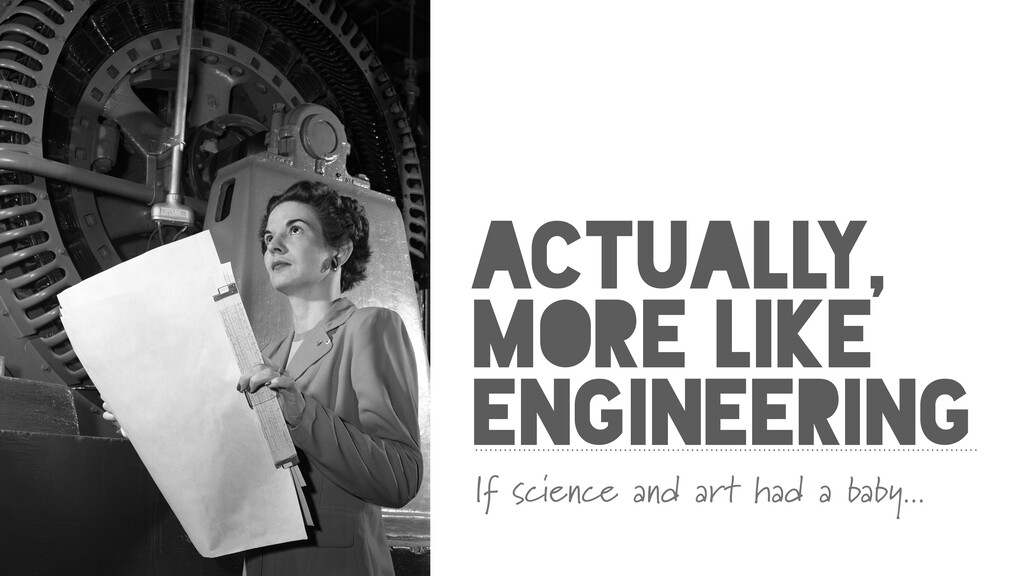 ACTUALLY, MORE LIKE ENGINEERING If science and ...