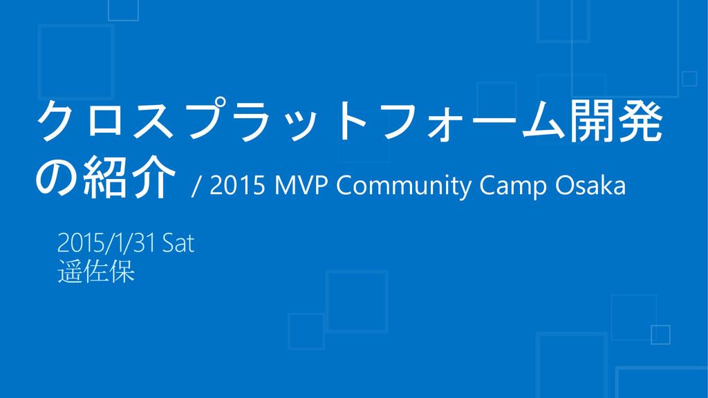 クロスプラットフォーム開発 の紹介 / 2015 MVP Community Camp Osa...