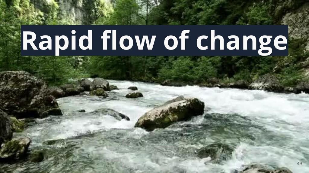 49 Rapid flow of change