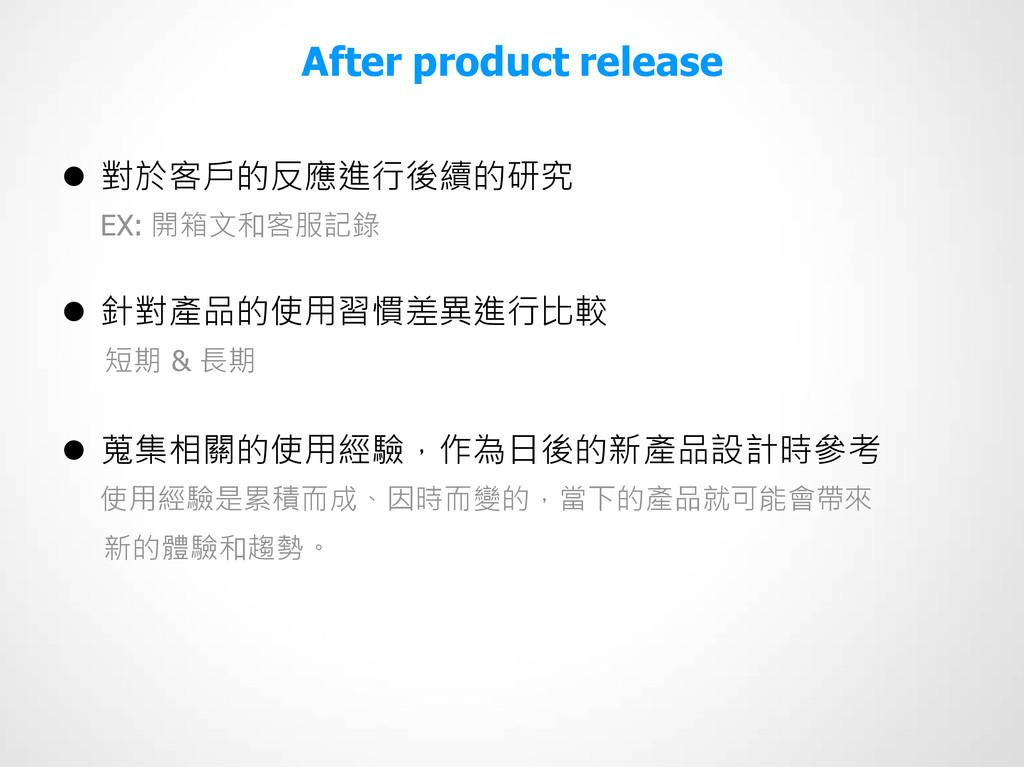After product release  對於客戶的反應進行後續的研究 EX: 開箱文和...
