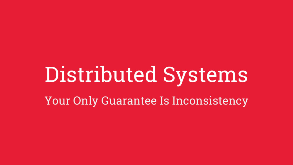 Distributed Systems Your Only Guarantee Is Inco...
