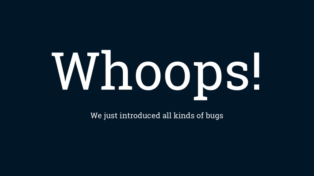 Whoops! We just introduced all kinds of bugs