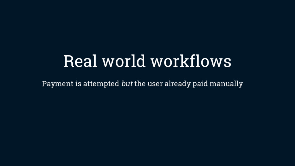 Real world workflows Payment is attempted but t...