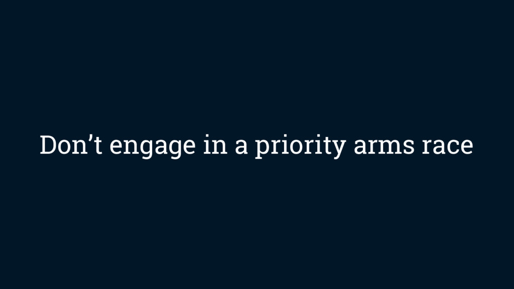 Don't engage in a priority arms race